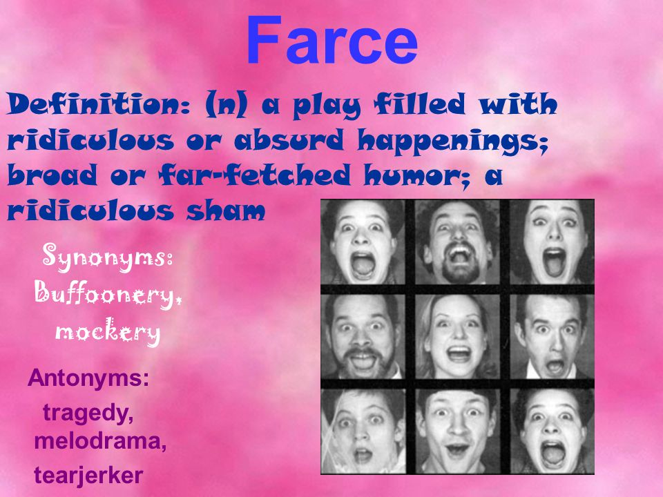 Farce Synonyms: Buffoonery, mockery Antonyms: tragedy, melodrama, tearjerker Definition: (n) a play filled with ridiculous or absurd happenings; broad or far-fetched humor; a ridiculous sham