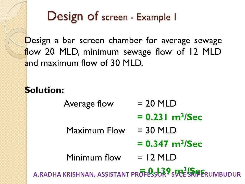 Design of screen - Example 1 Design a bar screen chamber for average sewage flow 20 MLD, minimum sewage flow of 12 MLD and maximum flow of 30 MLD. Sol