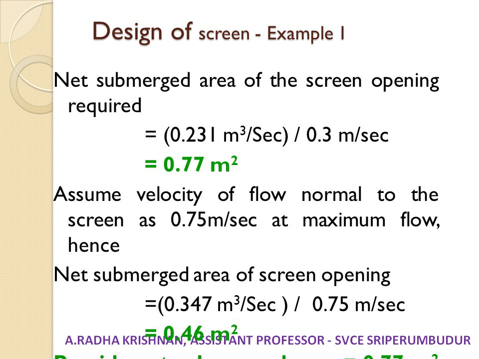 Design of screen - Example 1 Net submerged area of the screen opening required = (0.231 m 3 /Sec) / 0.3 m/sec = 0.77 m 2 Assume velocity of flow norma