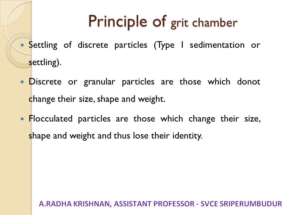 Principle of grit chamber Settling of discrete particles (Type I sedimentation or settling). Discrete or granular particles are those which donot chan