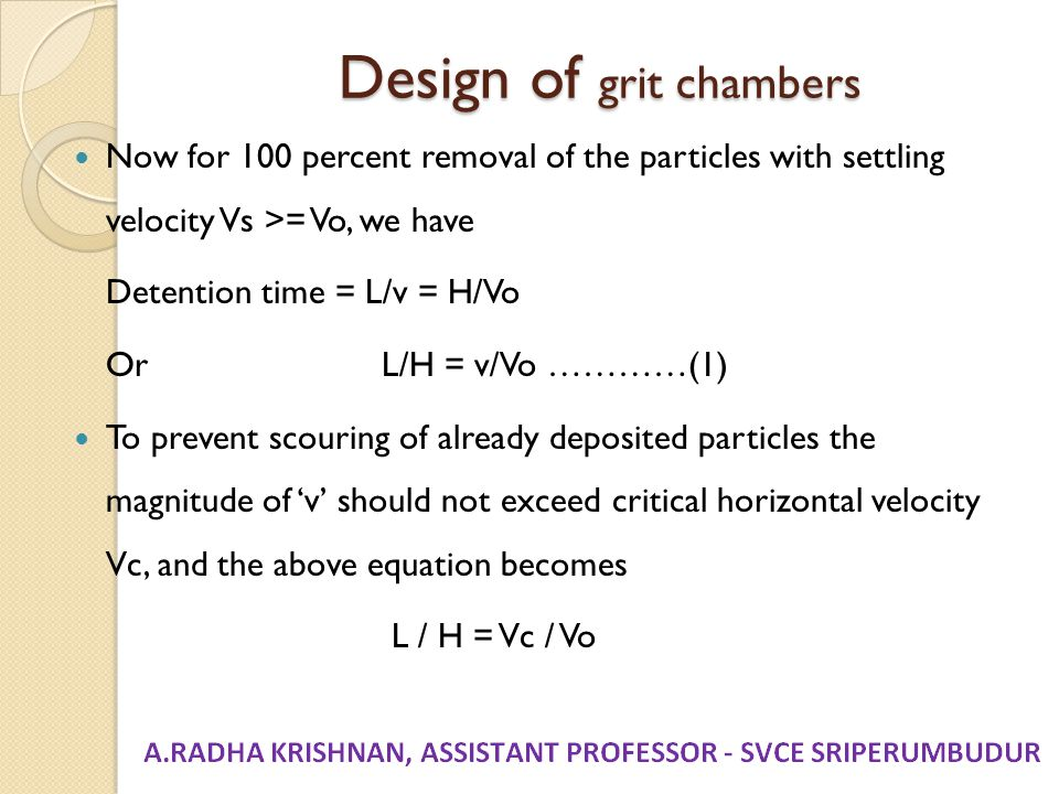 Design of grit chambers Now for 100 percent removal of the particles with settling velocity Vs >= Vo, we have Detention time = L/v = H/Vo Or L/H = v/V