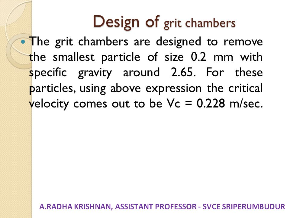 Design of grit chambers The grit chambers are designed to remove the smallest particle of size 0.2 mm with specific gravity around 2.65. For these par