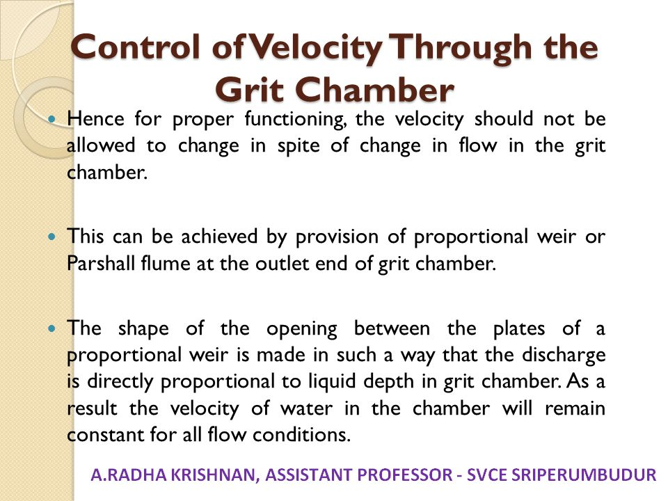 Control of Velocity Through the Grit Chamber Hence for proper functioning, the velocity should not be allowed to change in spite of change in flow in