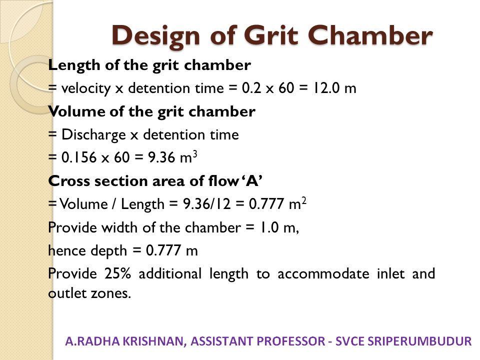 Design of Grit Chamber Length of the grit chamber = velocity x detention time = 0.2 x 60 = 12.0 m Volume of the grit chamber = Discharge x detention t