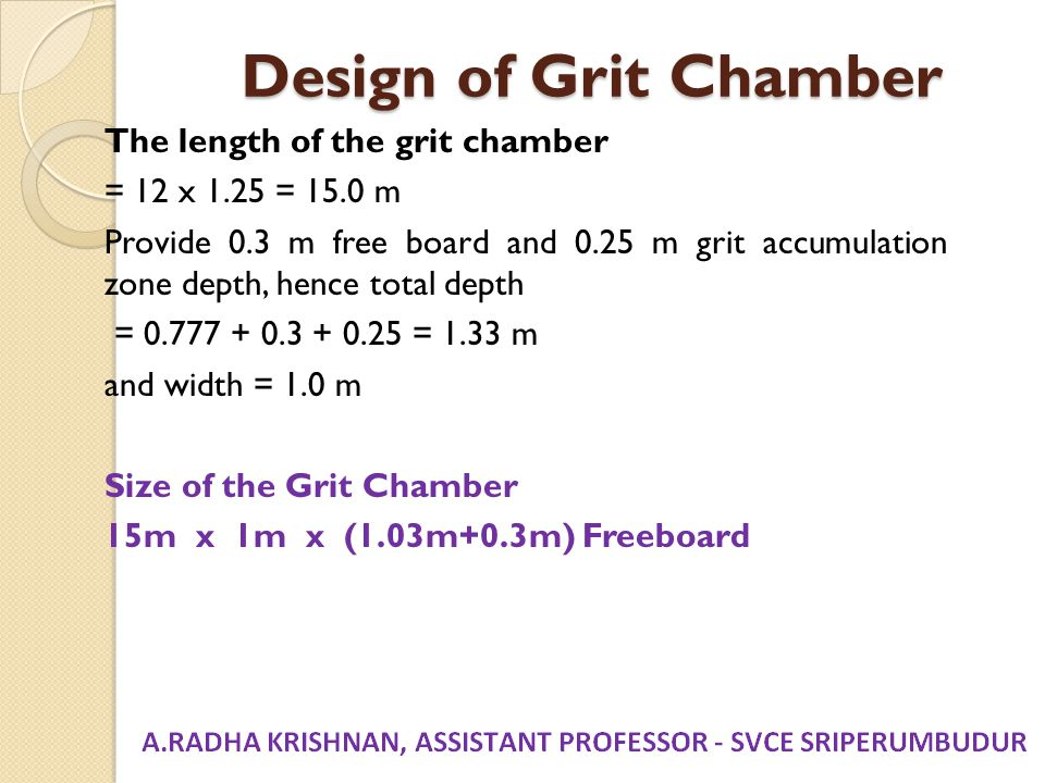 Design of Grit Chamber The length of the grit chamber = 12 x 1.25 = 15.0 m Provide 0.3 m free board and 0.25 m grit accumulation zone depth, hence tot
