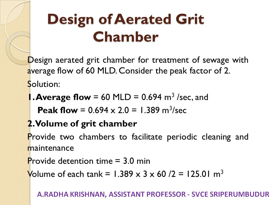 Design of Aerated Grit Chamber Design aerated grit chamber for treatment of sewage with average flow of 60 MLD. Consider the peak factor of 2. Solutio
