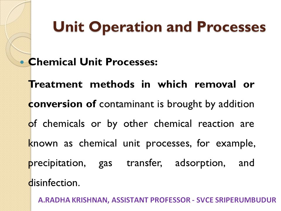 Unit Operation and Processes Chemical Unit Processes: Treatment methods in which removal or conversion of contaminant is brought by addition of chemic