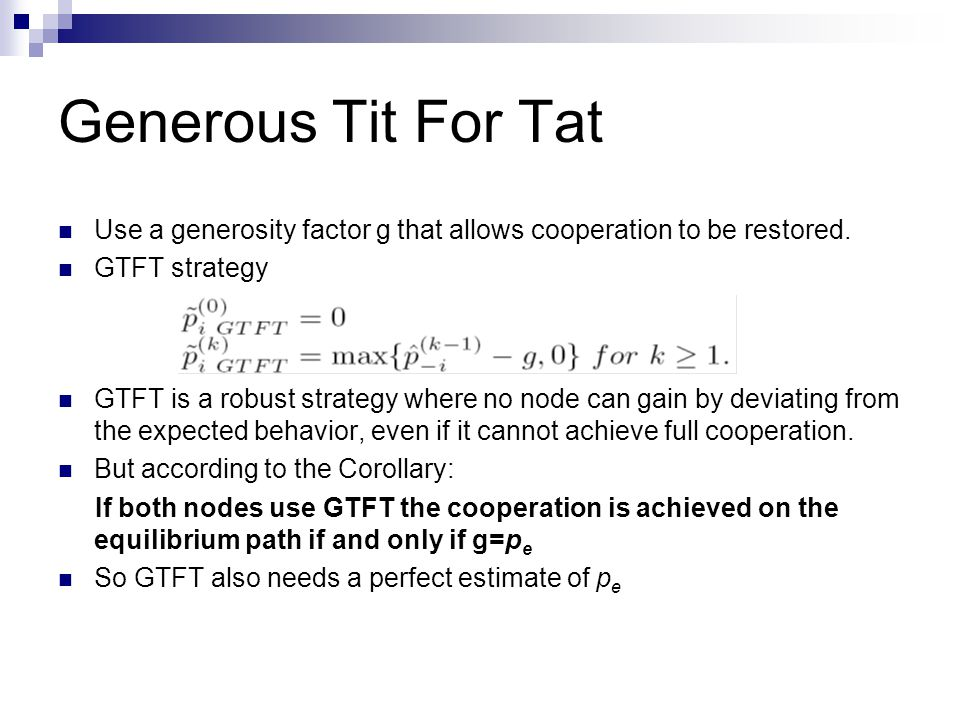 Generous Tit For Tat Use a generosity factor g that allows cooperation to be restored. GTFT strategy GTFT is a robust strategy where no node can gain