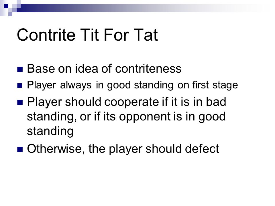 Contrite Tit For Tat Base on idea of contriteness Player always in good standing on first stage Player should cooperate if it is in bad standing, or if its opponent is in good standing Otherwise, the player should defect