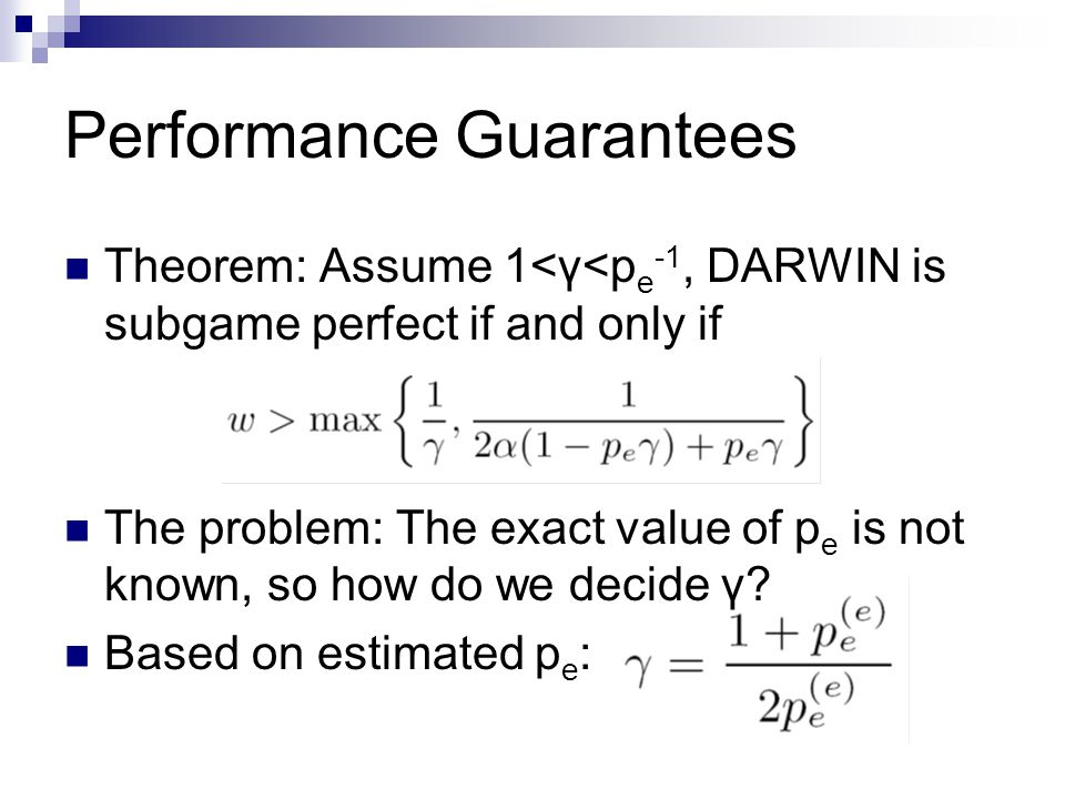 Performance Guarantees Theorem: Assume 1<γ<p e -1, DARWIN is subgame perfect if and only if The problem: The exact value of p e is not known, so how d