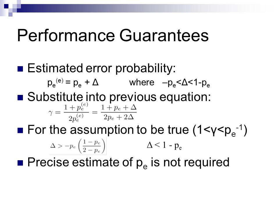 Performance Guarantees Estimated error probability: p e (e) = p e + Δ where –p e <Δ<1-p e Substitute into previous equation: For the assumption to be true (1<γ<p e -1 ) Precise estimate of p e is not required Δ < 1 - p e