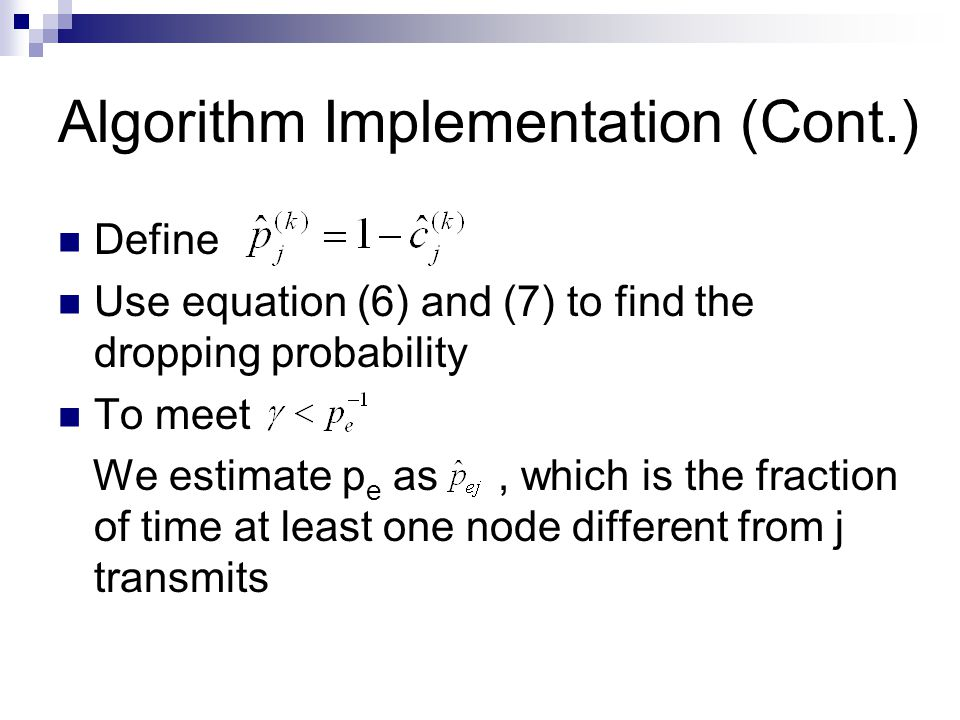 Algorithm Implementation (Cont.) Define Use equation (6) and (7) to find the dropping probability To meet We estimate p e as, which is the fraction of