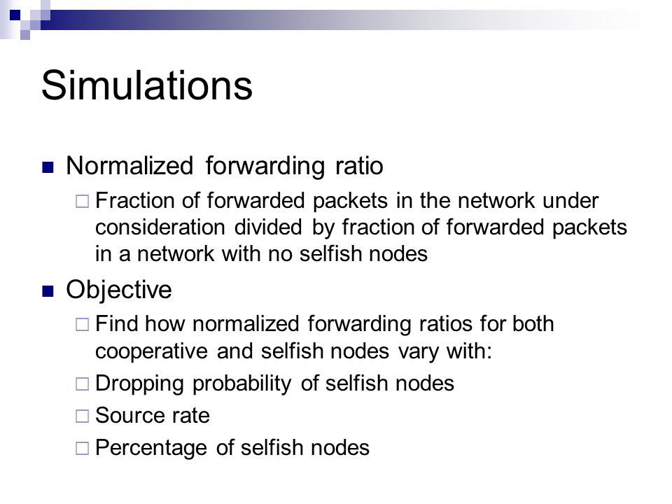 Simulations Normalized forwarding ratio  Fraction of forwarded packets in the network under consideration divided by fraction of forwarded packets in a network with no selfish nodes Objective  Find how normalized forwarding ratios for both cooperative and selfish nodes vary with:  Dropping probability of selfish nodes  Source rate  Percentage of selfish nodes