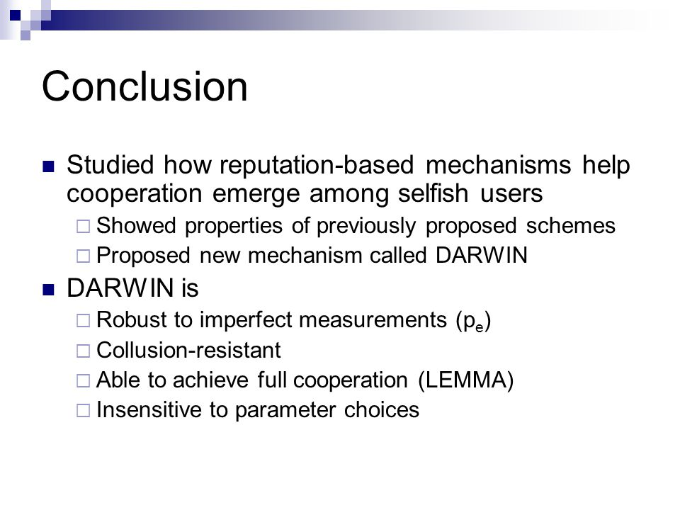 Conclusion Studied how reputation-based mechanisms help cooperation emerge among selfish users  Showed properties of previously proposed schemes  Proposed new mechanism called DARWIN DARWIN is  Robust to imperfect measurements (p e )  Collusion-resistant  Able to achieve full cooperation (LEMMA)  Insensitive to parameter choices