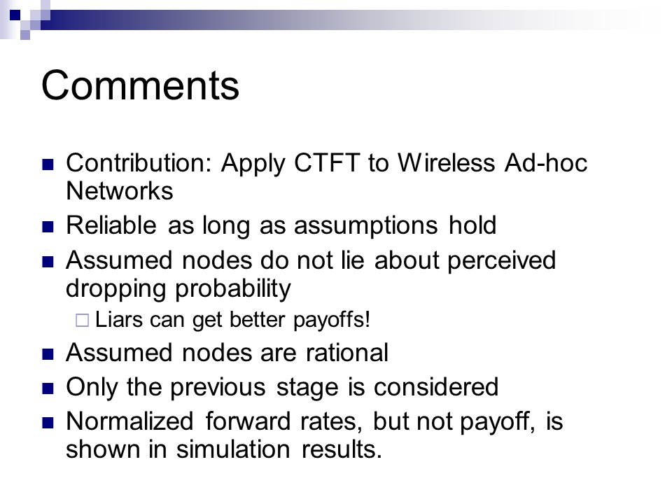 Comments Contribution: Apply CTFT to Wireless Ad-hoc Networks Reliable as long as assumptions hold Assumed nodes do not lie about perceived dropping p