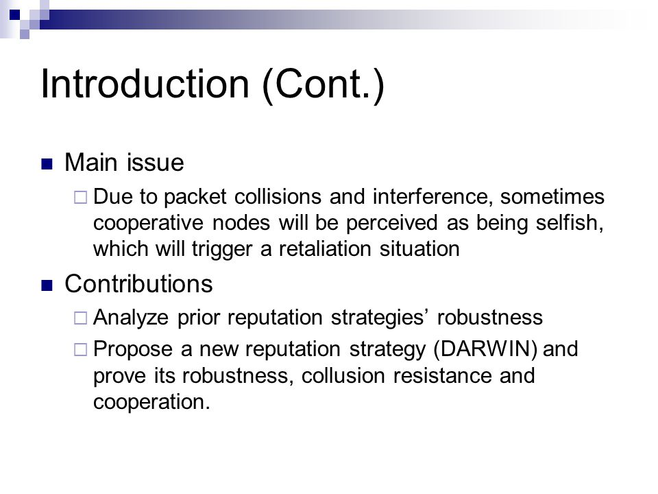 Introduction (Cont.) Main issue  Due to packet collisions and interference, sometimes cooperative nodes will be perceived as being selfish, which will trigger a retaliation situation Contributions  Analyze prior reputation strategies' robustness  Propose a new reputation strategy (DARWIN) and prove its robustness, collusion resistance and cooperation.
