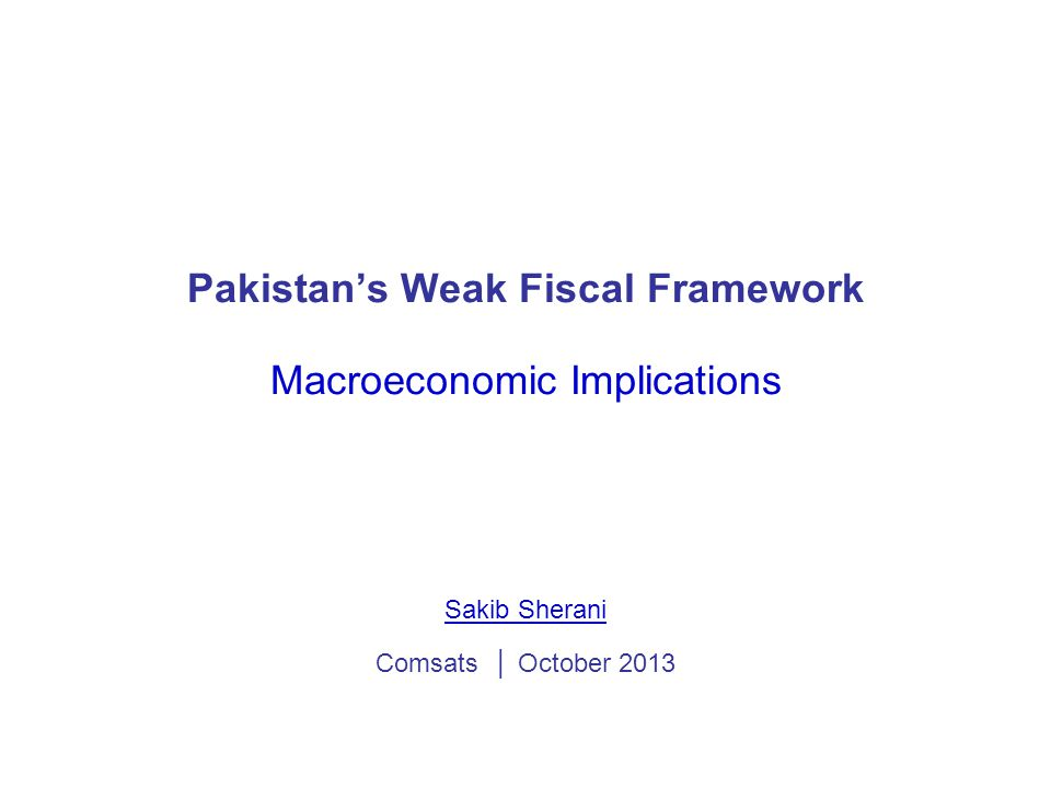 Pakistan's Weak Fiscal Framework Macroeconomic Implications Sakib Sherani Comsats │ October 2013