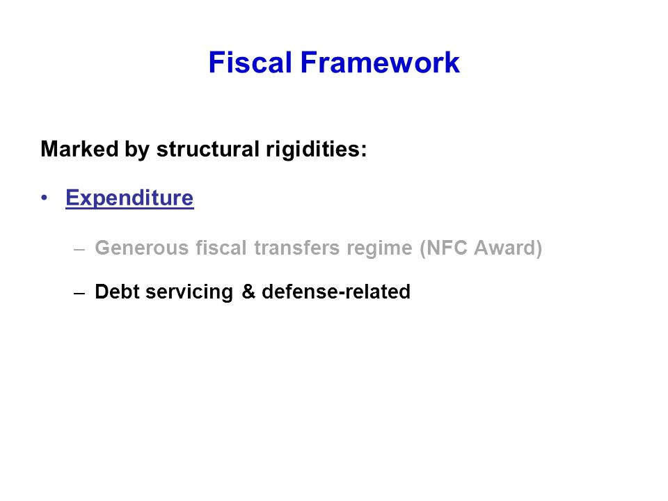 Fiscal Framework Marked by structural rigidities: Expenditure –Generous fiscal transfers regime (NFC Award) –Debt servicing & defense-related