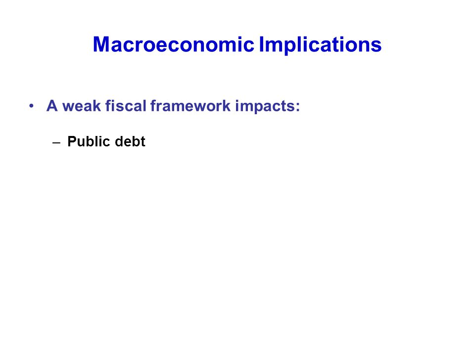 Macroeconomic Implications A weak fiscal framework impacts: –Public debt