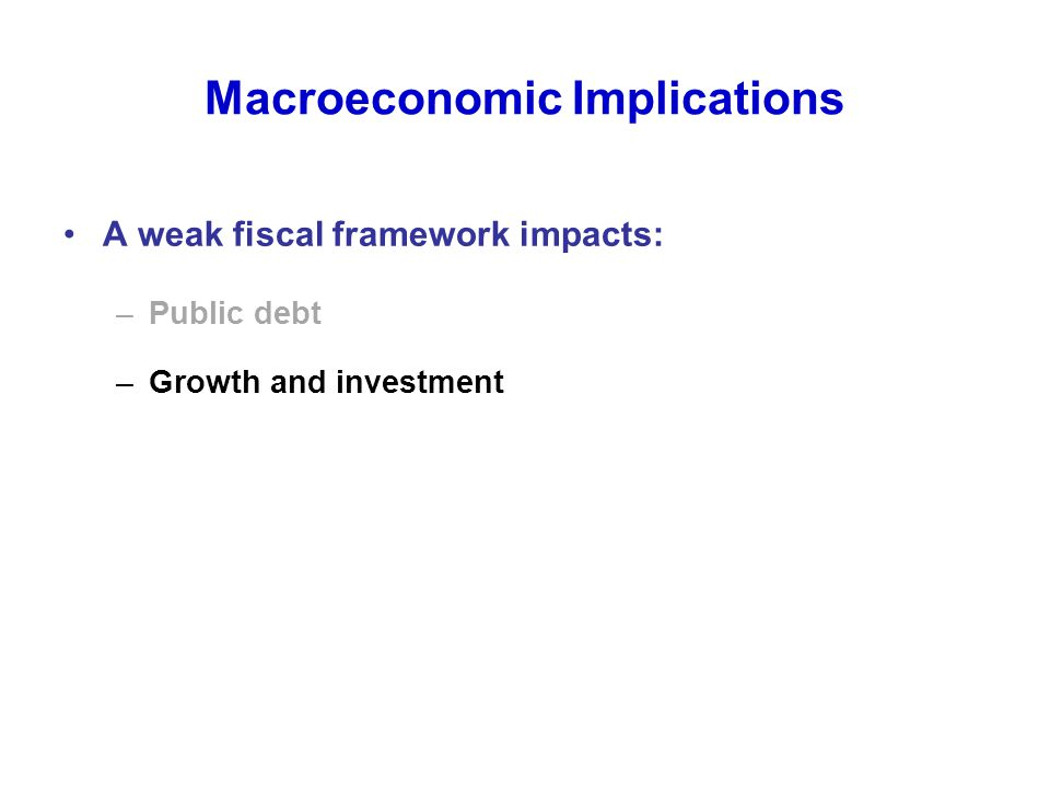 Macroeconomic Implications A weak fiscal framework impacts: –Public debt –Growth and investment