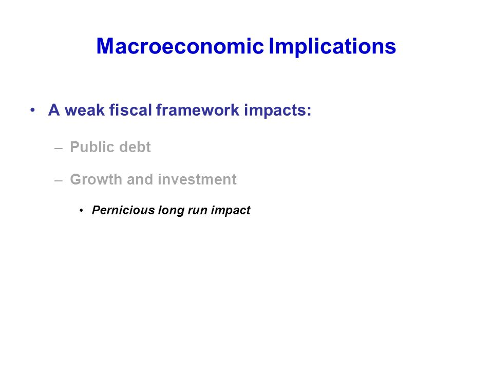 Macroeconomic Implications A weak fiscal framework impacts: –Public debt –Growth and investment Pernicious long run impact