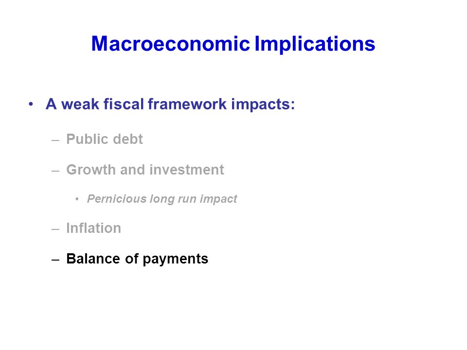 Macroeconomic Implications A weak fiscal framework impacts: –Public debt –Growth and investment Pernicious long run impact –Inflation –Balance of payments