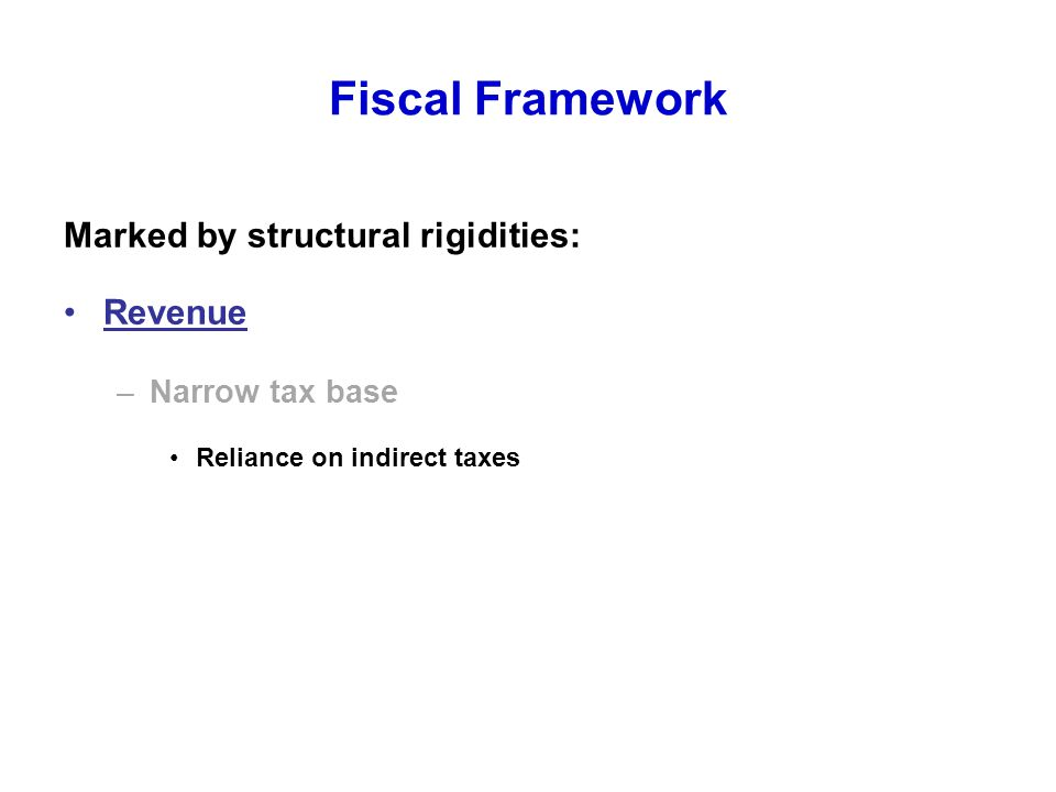 Fiscal Framework Marked by structural rigidities: Revenue –Narrow tax base Reliance on indirect taxes