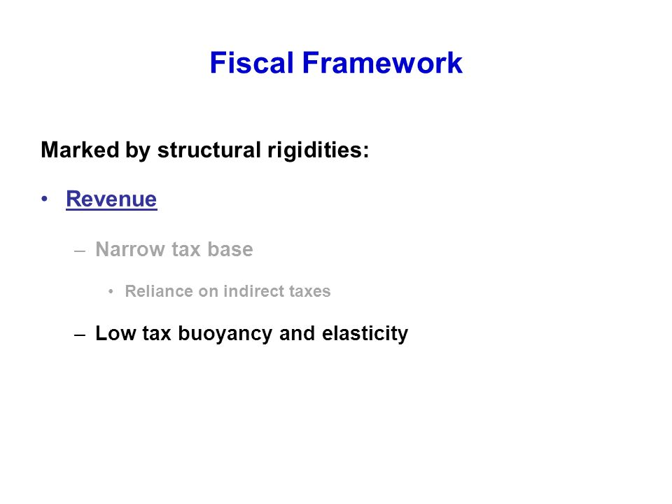 Fiscal Framework Marked by structural rigidities: Revenue –Narrow tax base Reliance on indirect taxes –Low tax buoyancy and elasticity