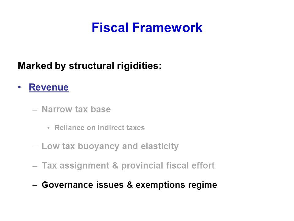 Fiscal Framework Marked by structural rigidities: Revenue –Narrow tax base Reliance on indirect taxes –Low tax buoyancy and elasticity –Tax assignment & provincial fiscal effort –Governance issues & exemptions regime