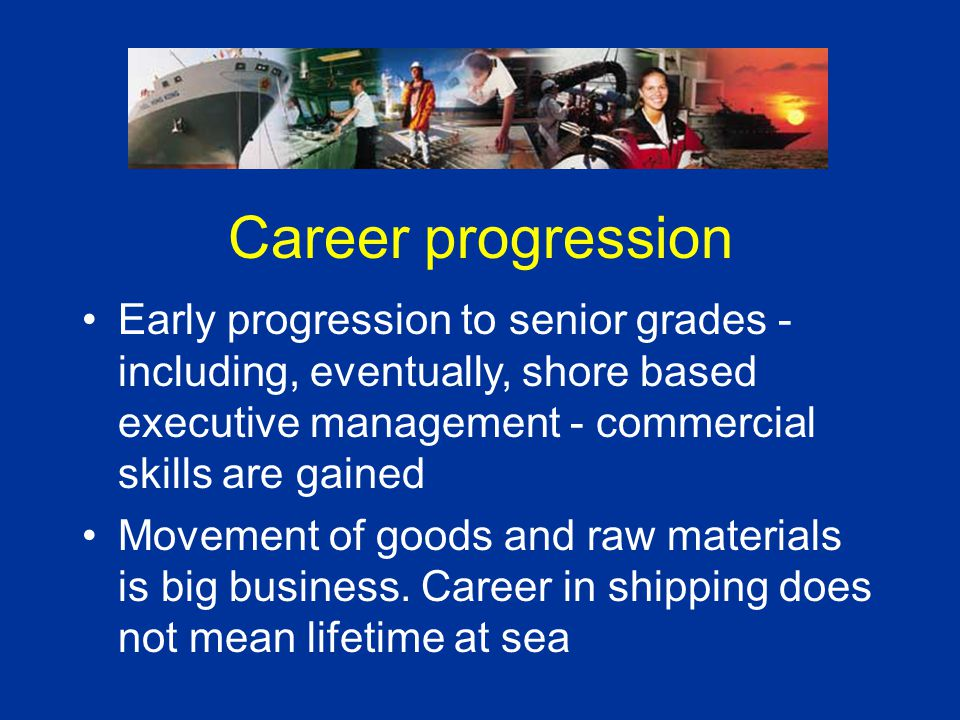 Career progression Early progression to senior grades - including, eventually, shore based executive management - commercial skills are gained Movemen