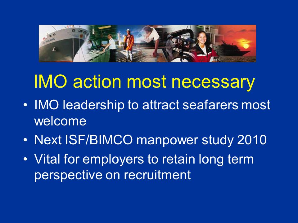 IMO action most necessary IMO leadership to attract seafarers most welcome Next ISF/BIMCO manpower study 2010 Vital for employers to retain long term