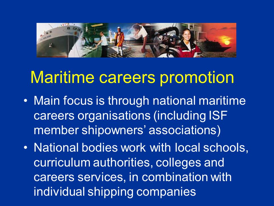 Maritime careers promotion Main focus is through national maritime careers organisations (including ISF member shipowners' associations) National bodi