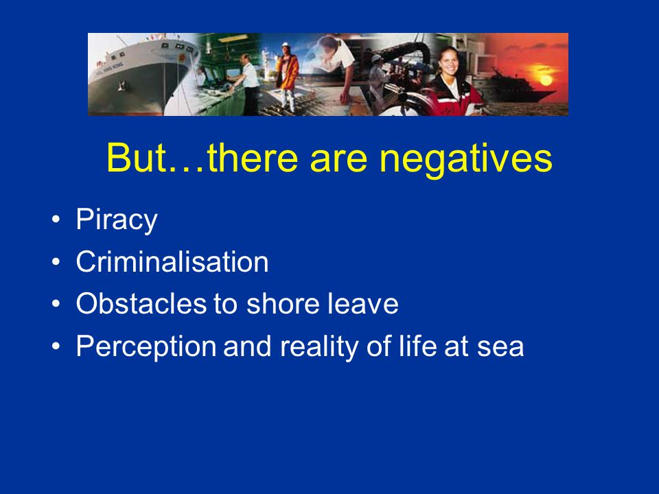 But…there are negatives Piracy Criminalisation Obstacles to shore leave Perception and reality of life at sea