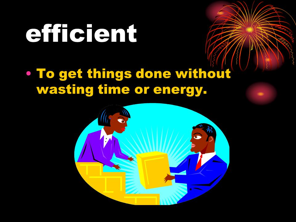 efficient To get things done without wasting time or energy.