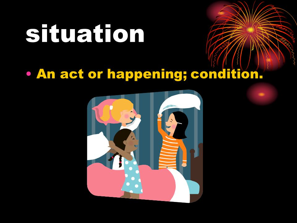 situation An act or happening; condition.