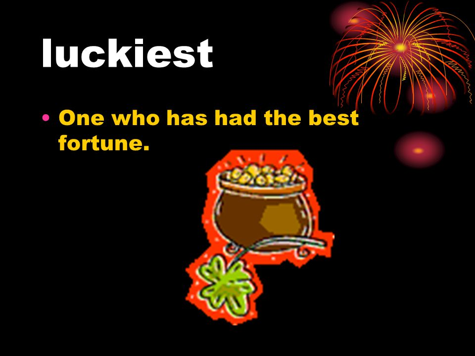 luckiest One who has had the best fortune.