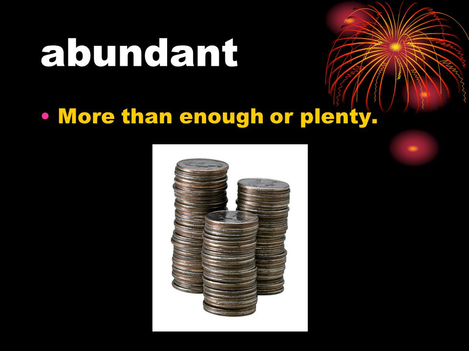 abundant More than enough or plenty.