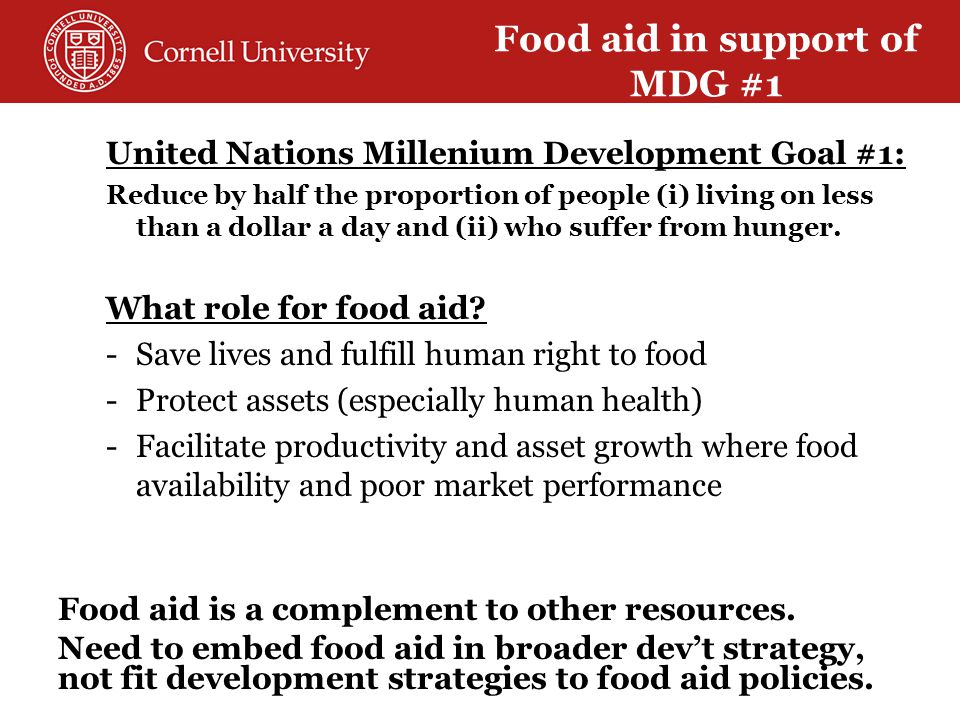 United Nations Millenium Development Goal #1: Reduce by half the proportion of people (i) living on less than a dollar a day and (ii) who suffer from hunger.