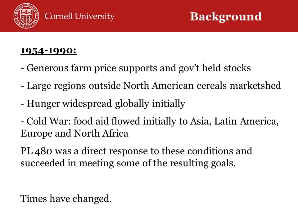 1954-1990: - Generous farm price supports and gov't held stocks - Large regions outside North American cereals marketshed - Hunger widespread globally initially - Cold War: food aid flowed initially to Asia, Latin America, Europe and North Africa PL 480 was a direct response to these conditions and succeeded in meeting some of the resulting goals.