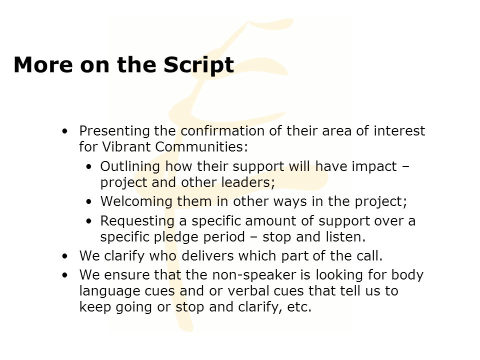 More on the Script Presenting the confirmation of their area of interest for Vibrant Communities: Outlining how their support will have impact – project and other leaders; Welcoming them in other ways in the project; Requesting a specific amount of support over a specific pledge period – stop and listen.