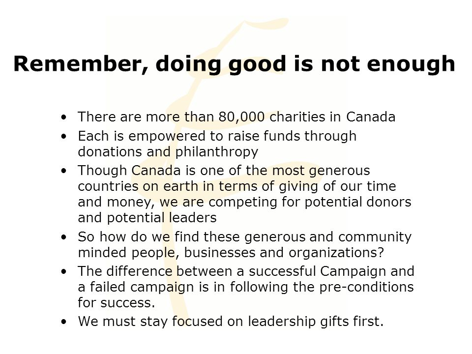 Remember, doing good is not enough There are more than 80,000 charities in Canada Each is empowered to raise funds through donations and philanthropy Though Canada is one of the most generous countries on earth in terms of giving of our time and money, we are competing for potential donors and potential leaders So how do we find these generous and community minded people, businesses and organizations.