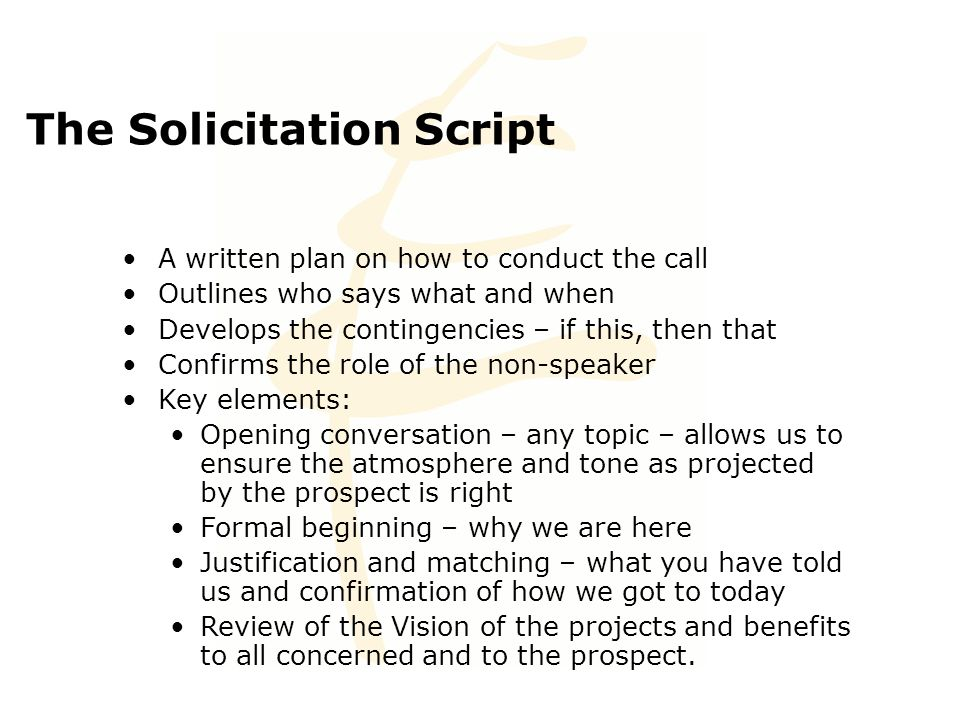 The Solicitation Script A written plan on how to conduct the call Outlines who says what and when Develops the contingencies – if this, then that Confirms the role of the non-speaker Key elements: Opening conversation – any topic – allows us to ensure the atmosphere and tone as projected by the prospect is right Formal beginning – why we are here Justification and matching – what you have told us and confirmation of how we got to today Review of the Vision of the projects and benefits to all concerned and to the prospect.