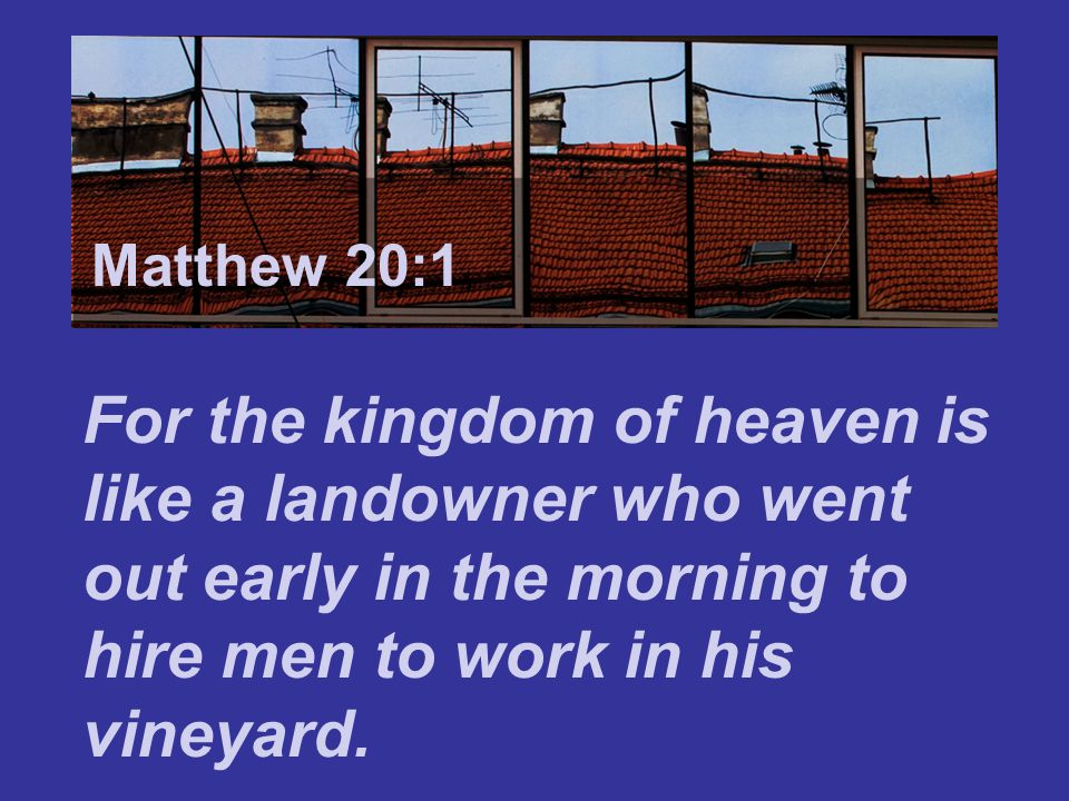 Matthew 7:24 These men who were hired last worked only one hour, they said, and you have made them equal to us who have borne the burden of the work and the heat of the day. Matthew 20:12