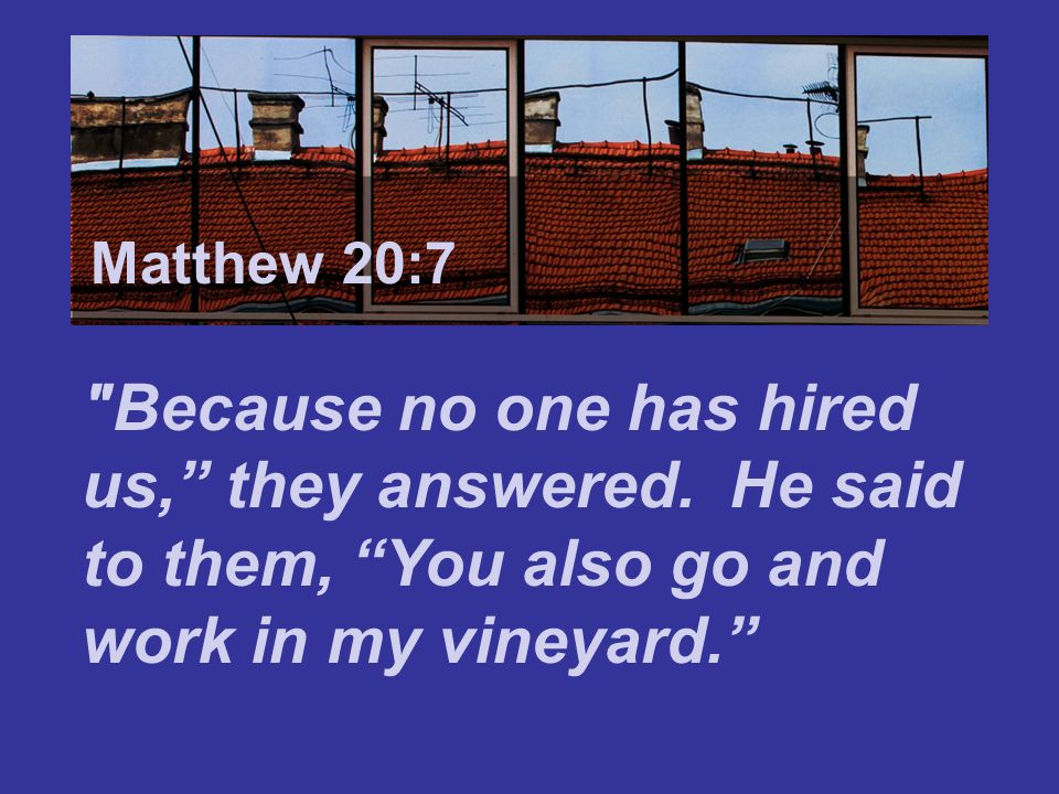 Matthew 7:24 When evening came, the owner of the vineyard said to his foreman, Call the workers and pay them their wages, beginning with the last ones hired and going on to the first. Matthew 20:8