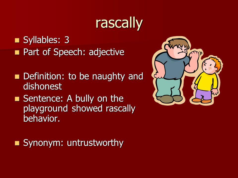 rascally Syllables: 3 Syllables: 3 Part of Speech: adjective Part of Speech: adjective Definition: to be naughty and dishonest Definition: to be naugh