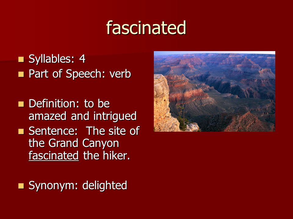fascinated Syllables: 4 Syllables: 4 Part of Speech: verb Part of Speech: verb Definition: to be amazed and intrigued Definition: to be amazed and int