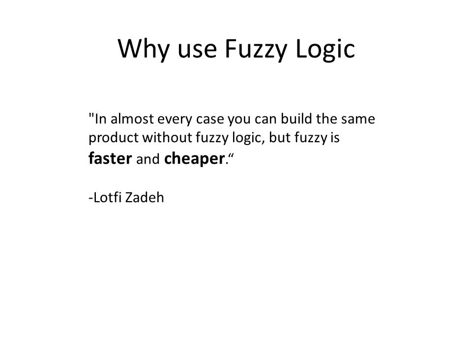 Why use Fuzzy Logic In almost every case you can build the same product without fuzzy logic, but fuzzy is faster and cheaper. -Lotfi Zadeh