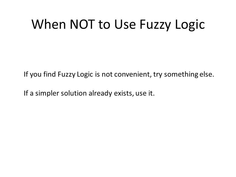 When NOT to Use Fuzzy Logic If you find Fuzzy Logic is not convenient, try something else.