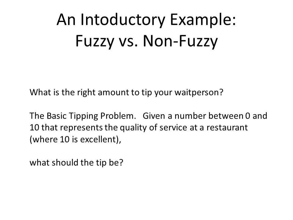 An Intoductory Example: Fuzzy vs. Non-Fuzzy What is the right amount to tip your waitperson? The Basic Tipping Problem. Given a number between 0 and 1