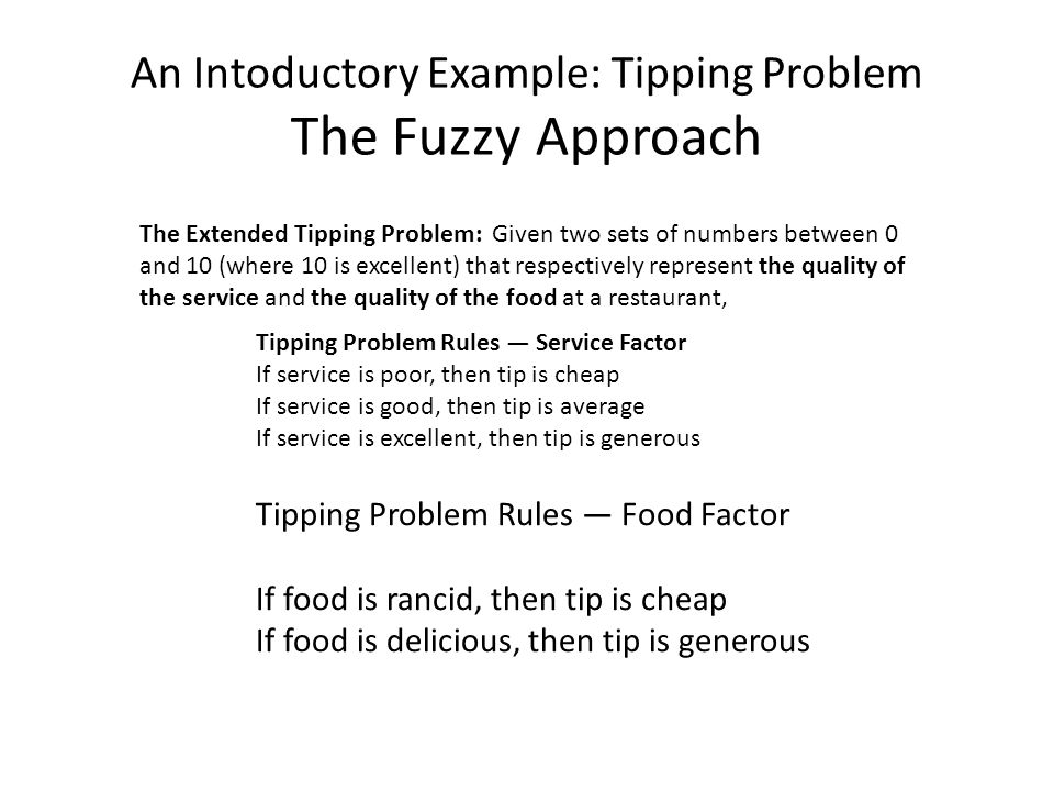 An Intoductory Example: Tipping Problem The Fuzzy Approach The Extended Tipping Problem: Given two sets of numbers between 0 and 10 (where 10 is excellent) that respectively represent the quality of the service and the quality of the food at a restaurant, Tipping Problem Rules — Service Factor If service is poor, then tip is cheap If service is good, then tip is average If service is excellent, then tip is generous Tipping Problem Rules — Food Factor If food is rancid, then tip is cheap If food is delicious, then tip is generous